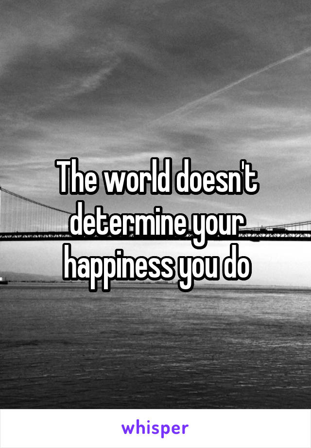 The world doesn't determine your happiness you do