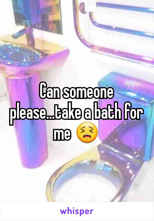 Can someone please...take a bath for me 😣