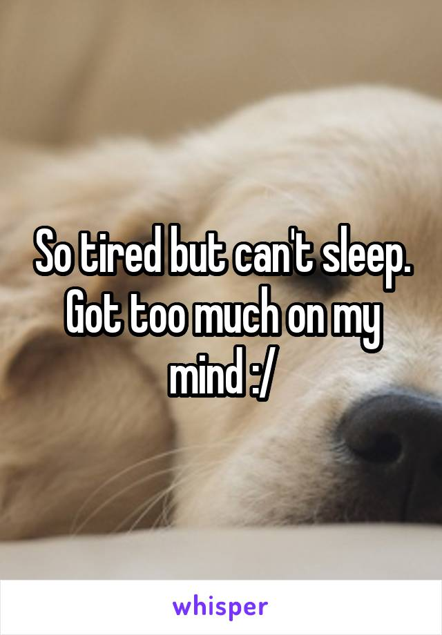 So tired but can't sleep. Got too much on my mind :/