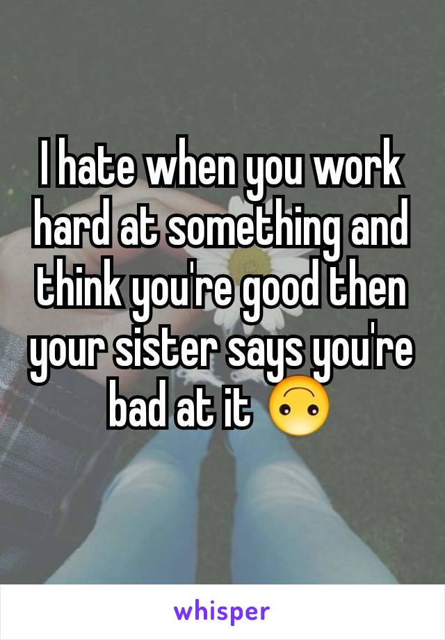 I hate when you work hard at something and think you're good then your sister says you're bad at it 🙃