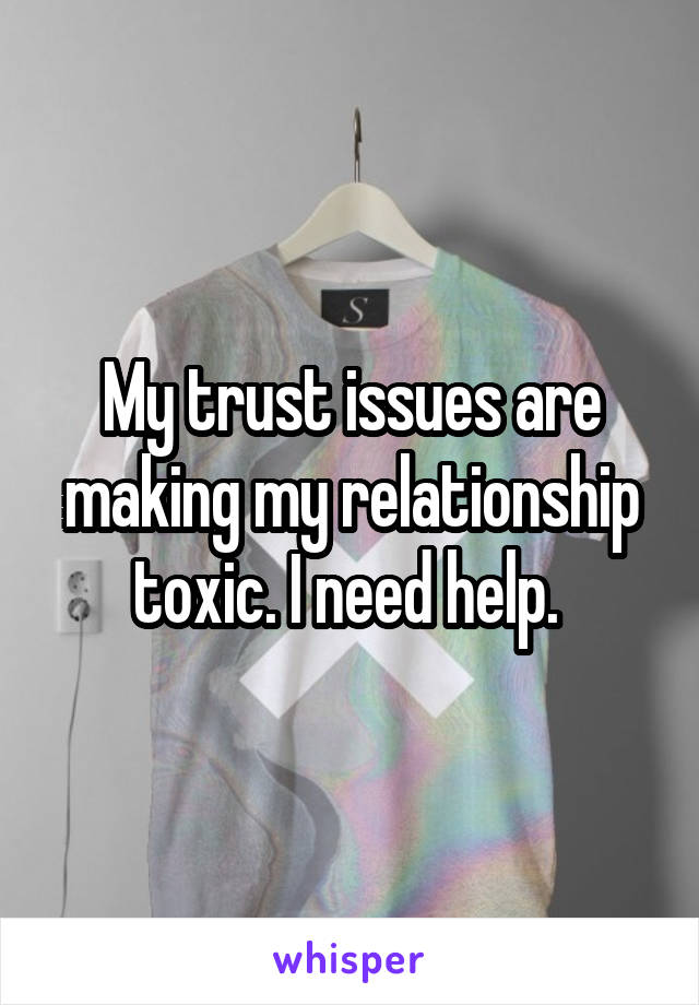 My trust issues are making my relationship toxic. I need help.