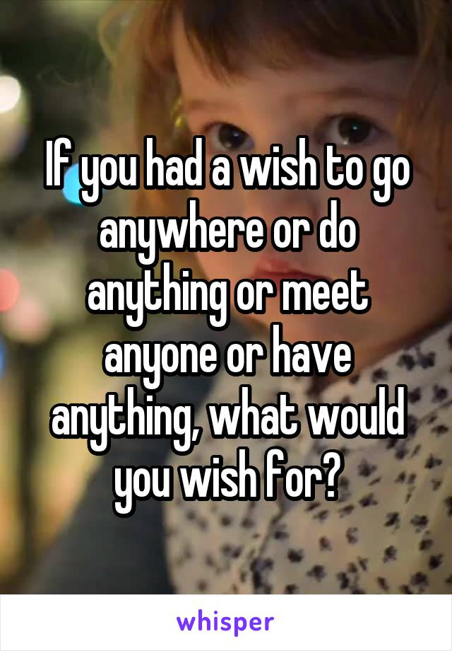 If you had a wish to go anywhere or do anything or meet anyone or have anything, what would you wish for?
