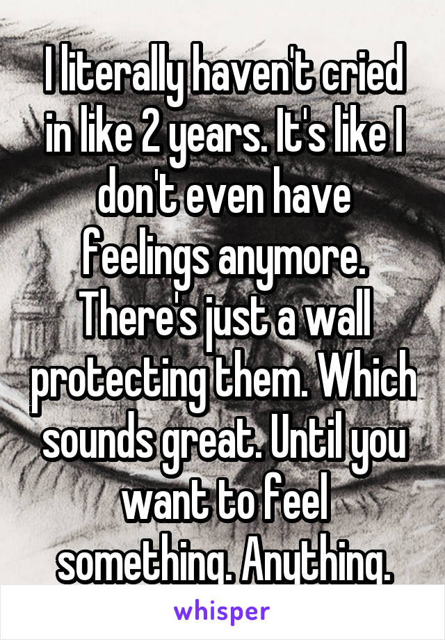 I literally haven't cried in like 2 years. It's like I don't even have feelings anymore. There's just a wall protecting them. Which sounds great. Until you want to feel something. Anything.