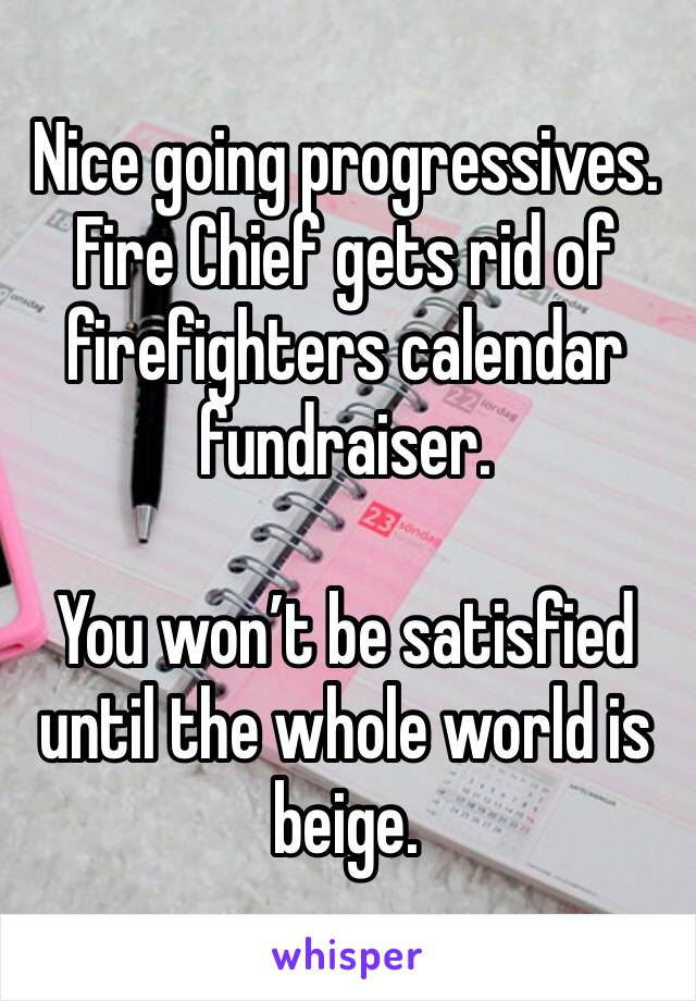 Nice going progressives. Fire Chief gets rid of firefighters calendar fundraiser.   You won't be satisfied until the whole world is beige.