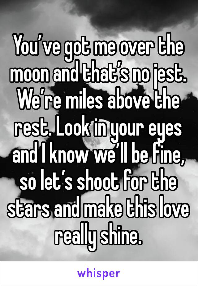 You've got me over the moon and that's no jest. We're miles above the rest. Look in your eyes and I know we'll be fine, so let's shoot for the stars and make this love really shine.