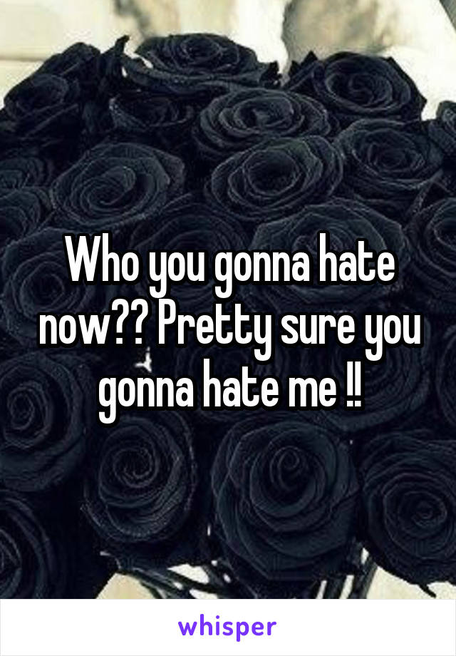 Who you gonna hate now?? Pretty sure you gonna hate me !!