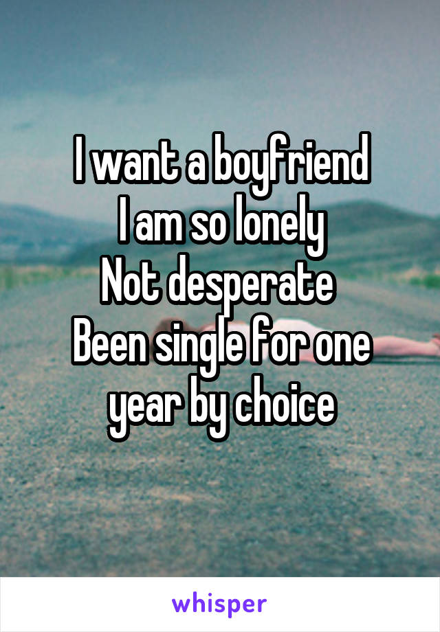 I want a boyfriend I am so lonely Not desperate  Been single for one year by choice