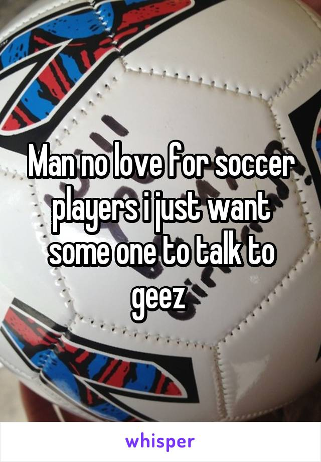 Man no love for soccer players i just want some one to talk to geez