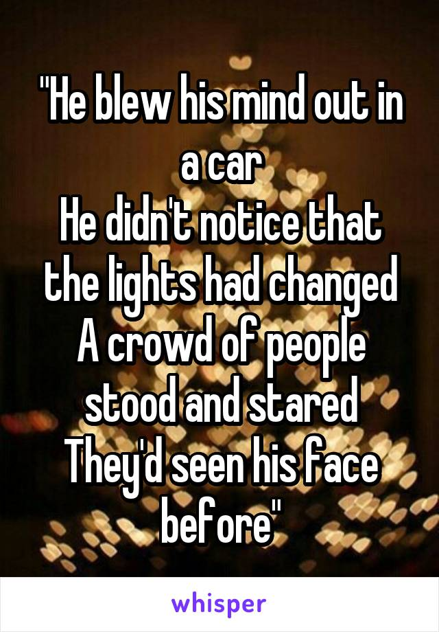 """He blew his mind out in a car He didn't notice that the lights had changed A crowd of people stood and stared They'd seen his face before"""