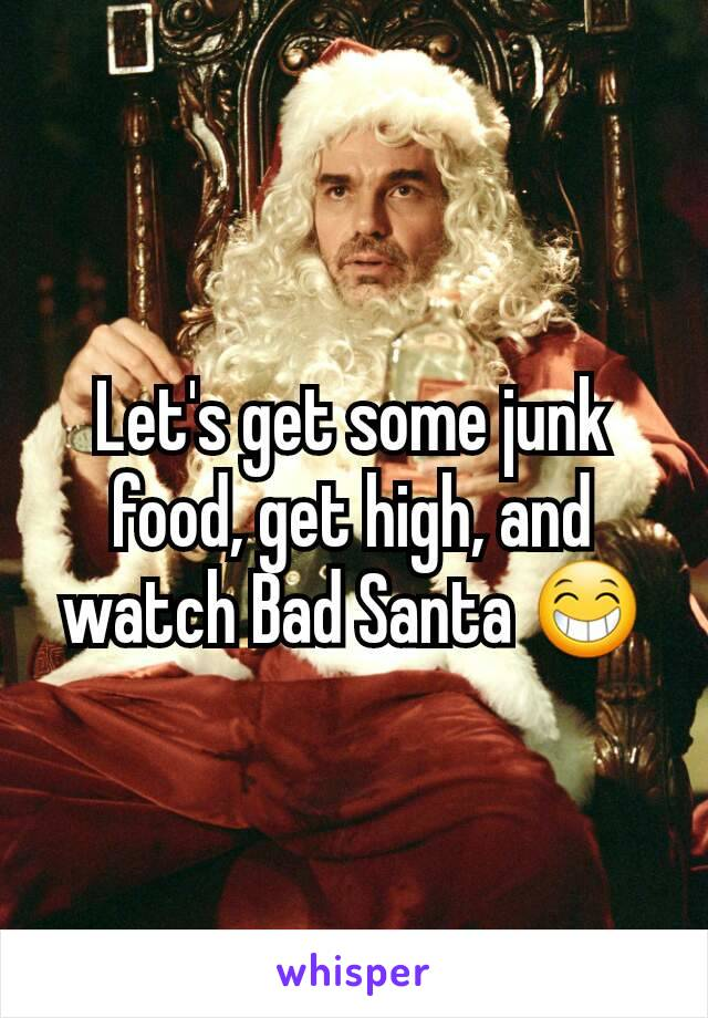 Let's get some junk food, get high, and watch Bad Santa 😁