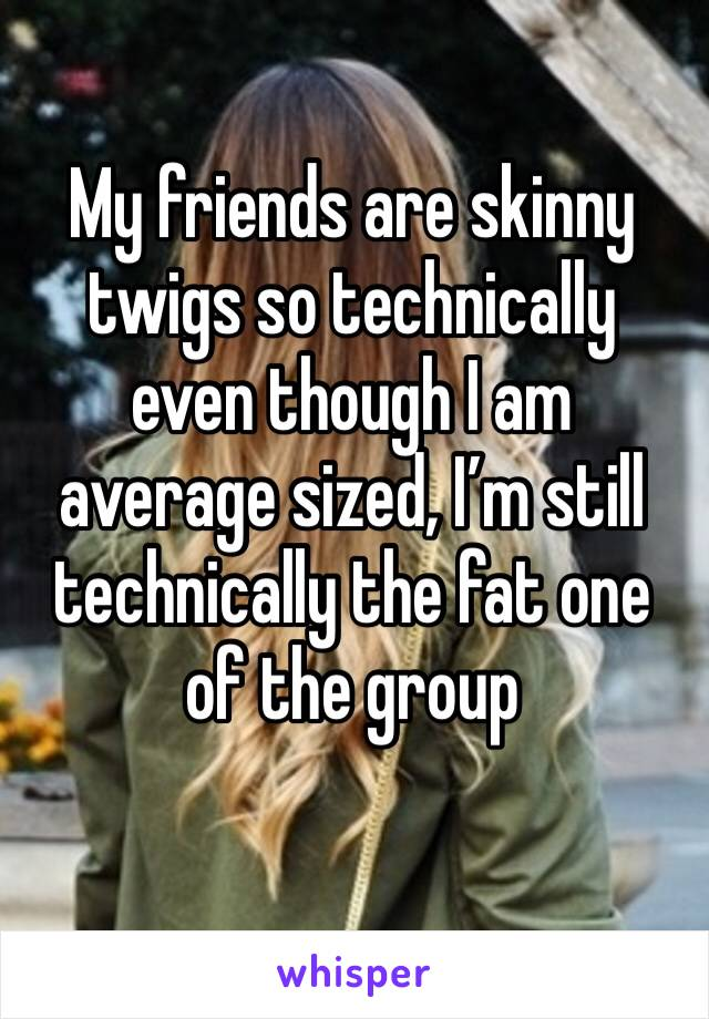 My friends are skinny twigs so technically even though I am average sized, I'm still technically the fat one of the group