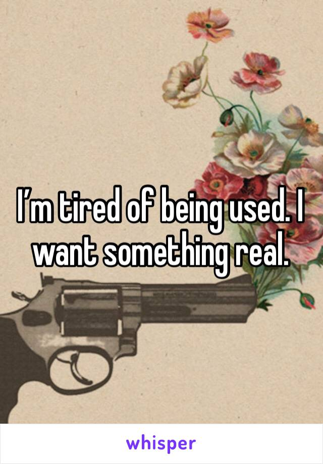 I'm tired of being used. I want something real.