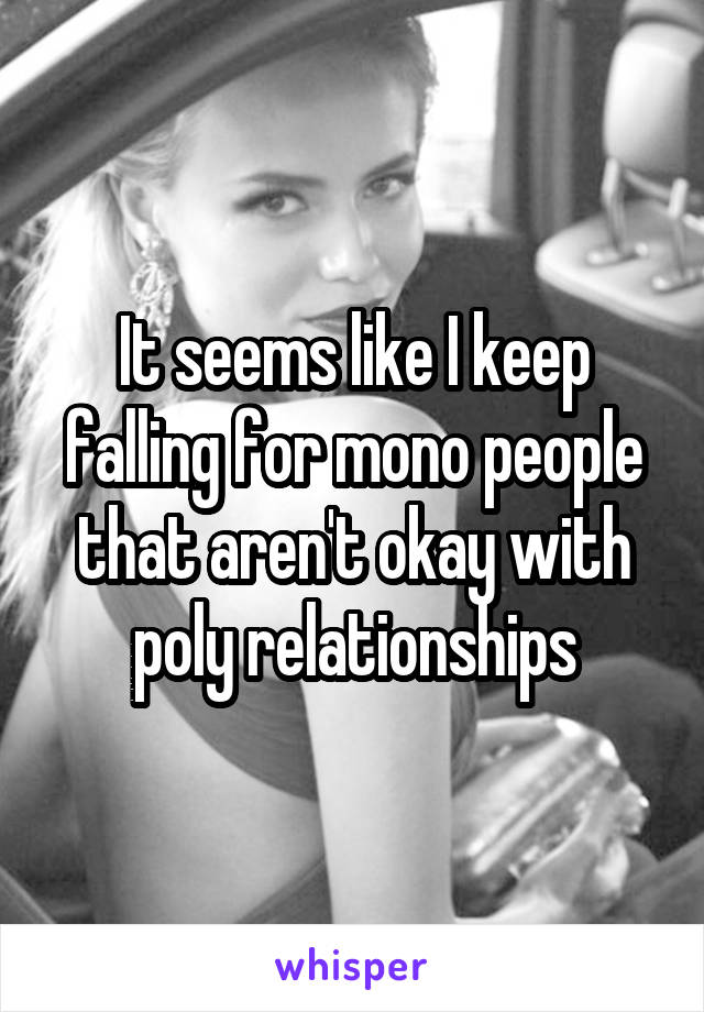It seems like I keep falling for mono people that aren't okay with poly relationships