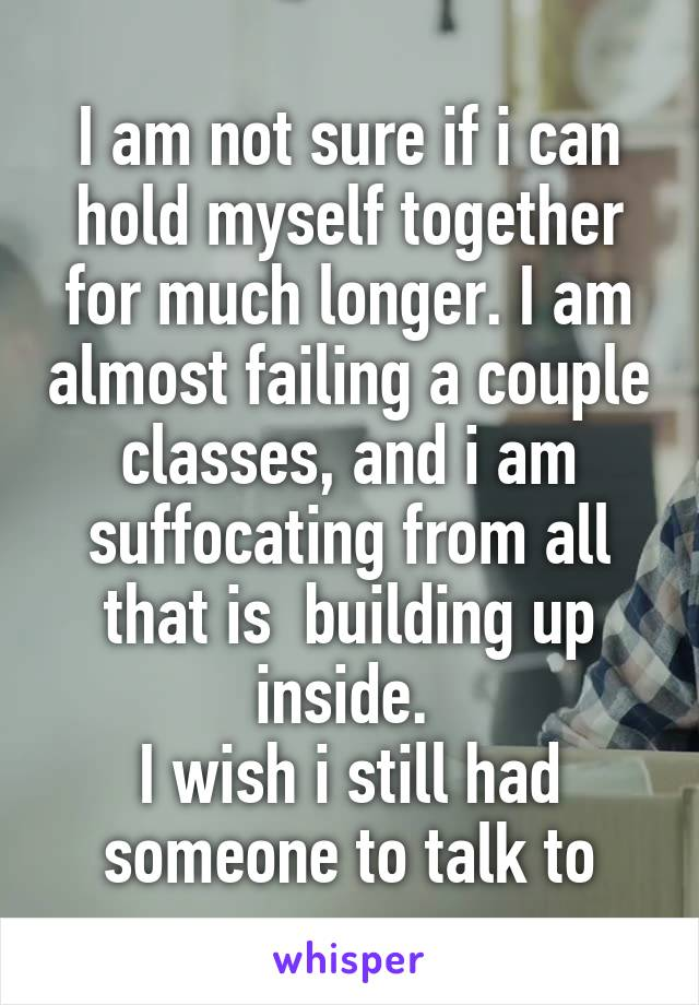 I am not sure if i can hold myself together for much longer. I am almost failing a couple classes, and i am suffocating from all that is  building up inside.  I wish i still had someone to talk to