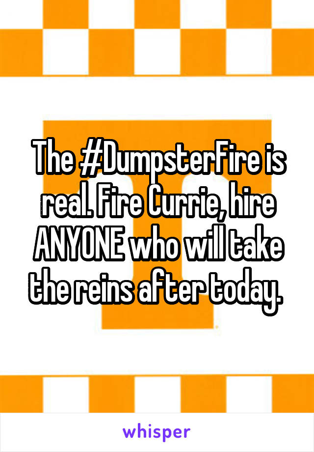 The #DumpsterFire is real. Fire Currie, hire ANYONE who will take the reins after today.