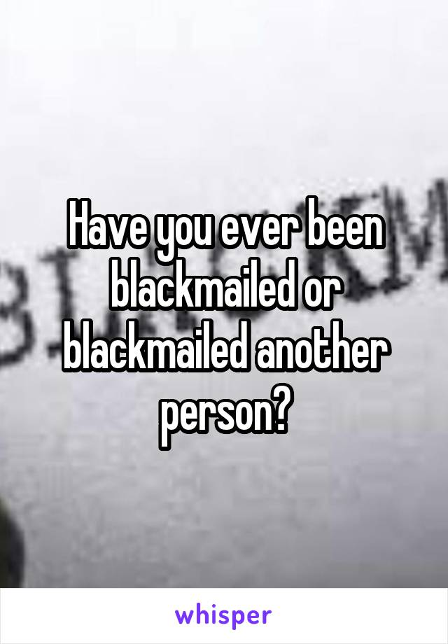 Have you ever been blackmailed or blackmailed another person?