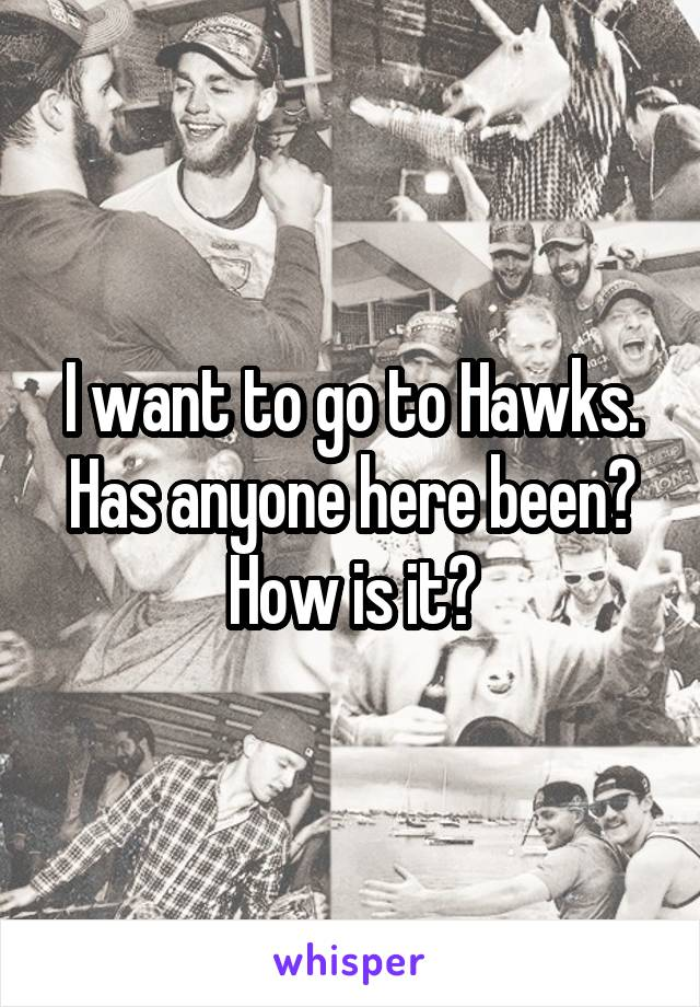 I want to go to Hawks. Has anyone here been? How is it?