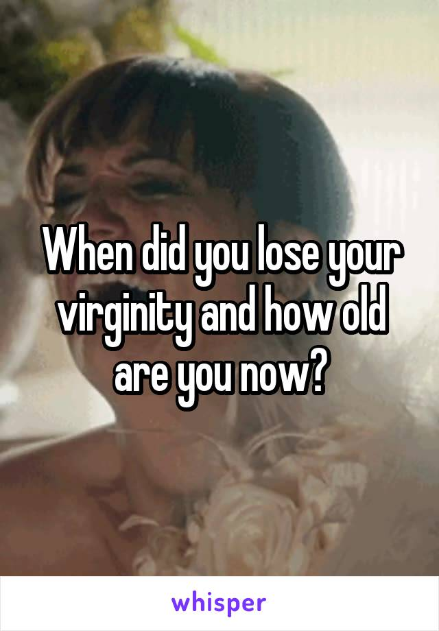 When did you lose your virginity and how old are you now?