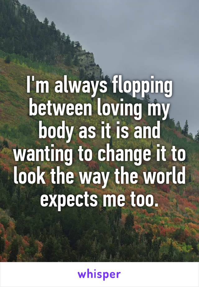 I'm always flopping between loving my body as it is and wanting to change it to look the way the world expects me too.
