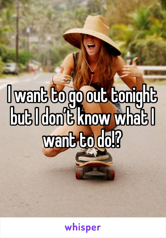 I want to go out tonight but I don't know what I want to do!?