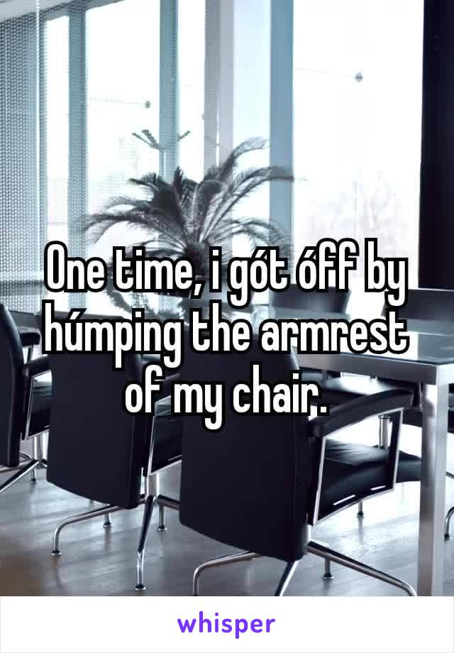 One time, i gót óff by húmping the armrest of my chair.