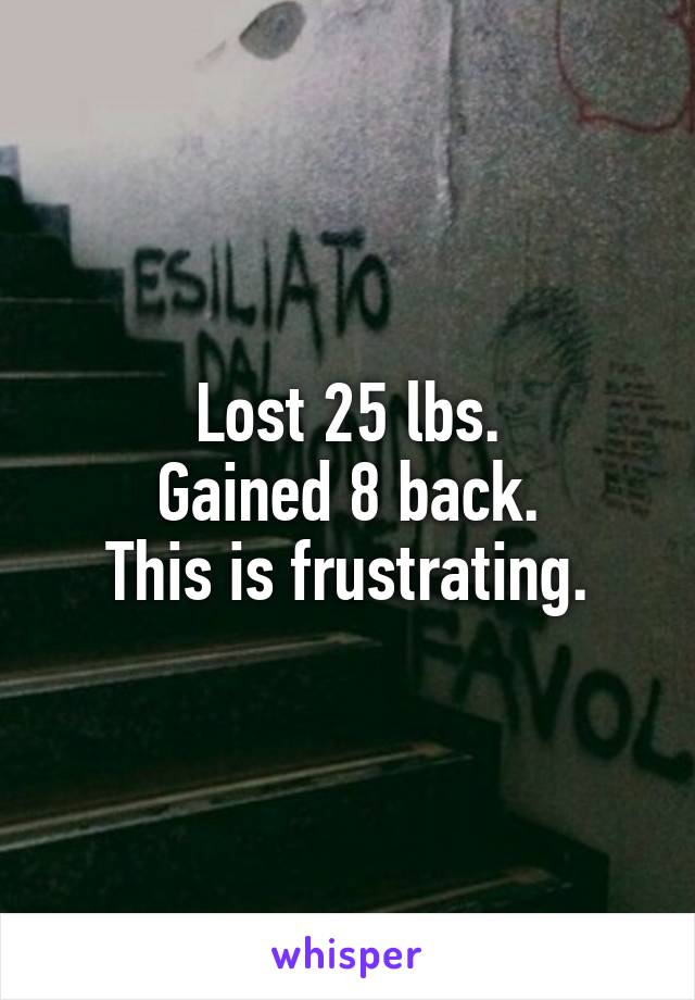 Lost 25 lbs. Gained 8 back. This is frustrating.