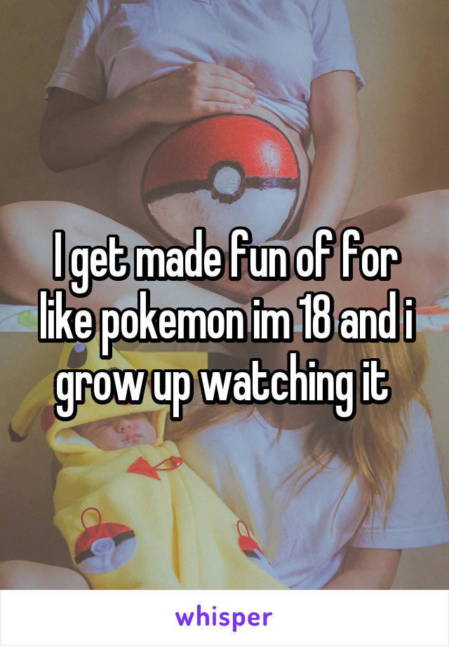 I get made fun of for like pokemon im 18 and i grow up watching it