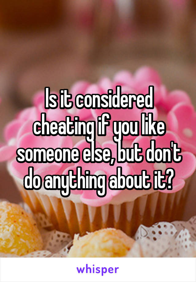 Is it considered cheating if you like someone else, but don't do anything about it?