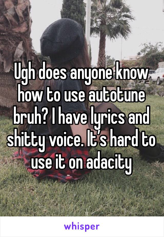 Ugh does anyone know how to use autotune bruh? I have lyrics and shitty voice. It's hard to use it on adacity