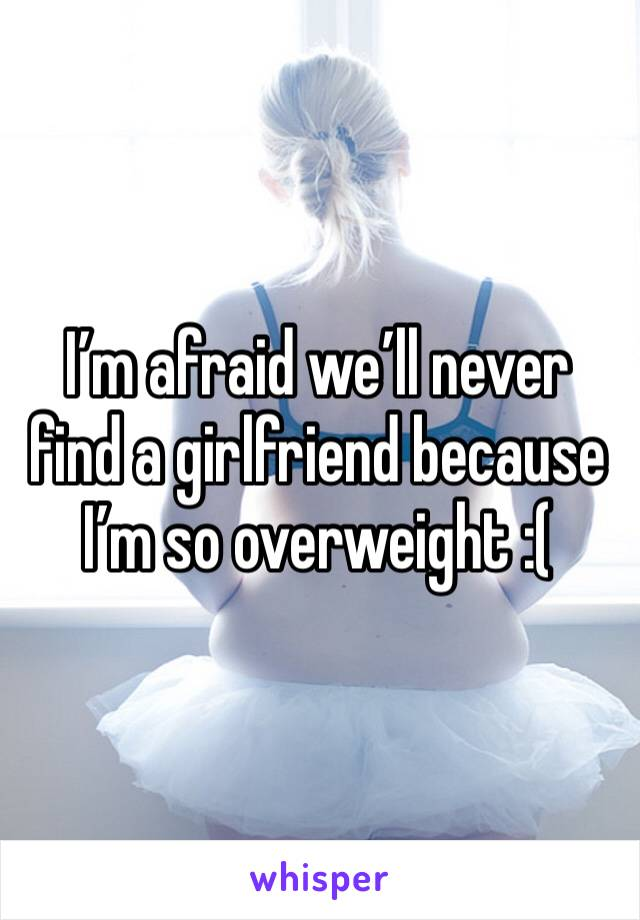 I'm afraid we'll never find a girlfriend because I'm so overweight :(