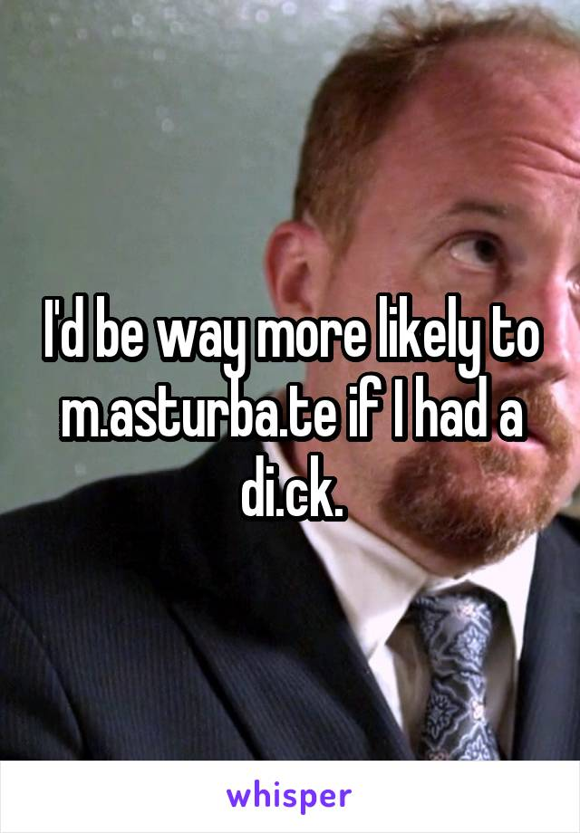 I'd be way more likely to m.asturba.te if I had a di.ck.
