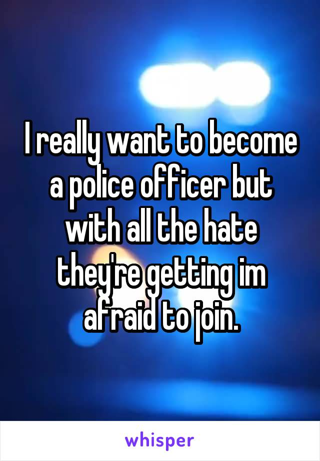 I really want to become a police officer but with all the hate they're getting im afraid to join.