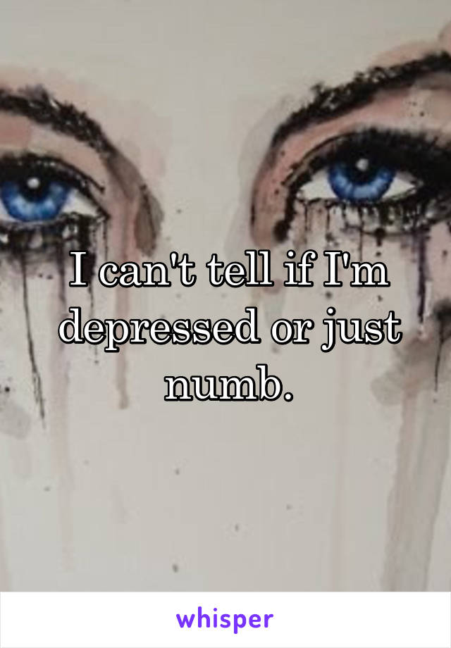 I can't tell if I'm depressed or just numb.