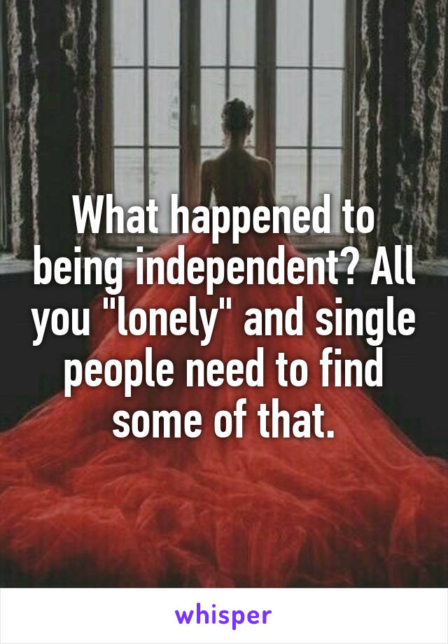 "What happened to being independent? All you ""lonely"" and single people need to find some of that."