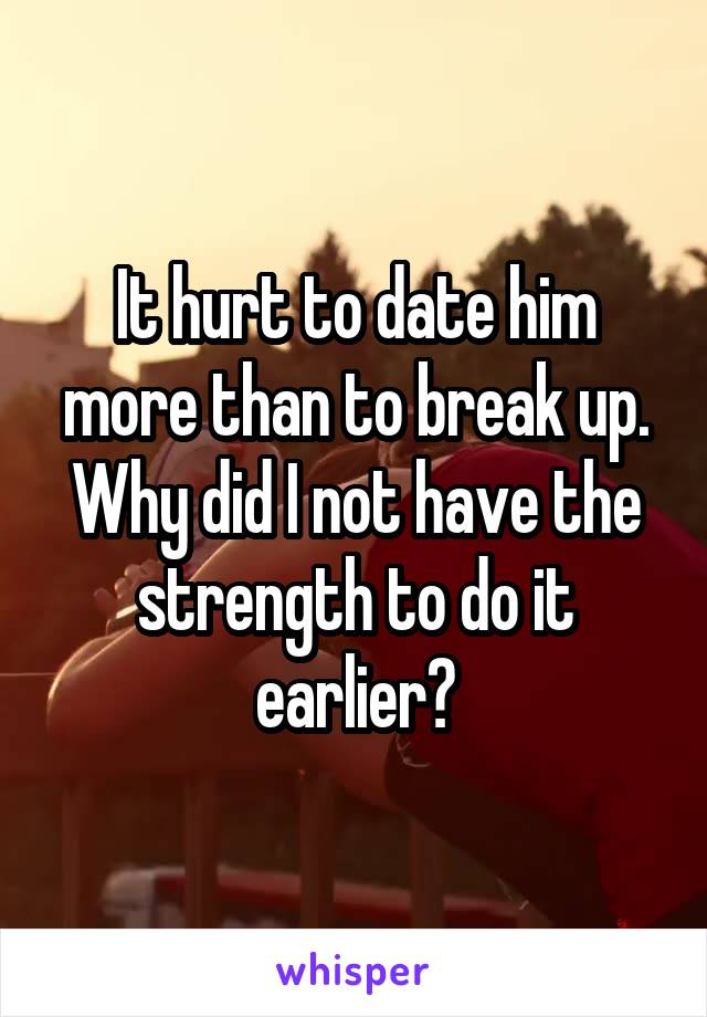 It hurt to date him more than to break up. Why did I not have the strength to do it earlier?