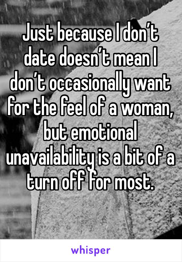 Just because I don't date doesn't mean I don't occasionally want for the feel of a woman, but emotional unavailability is a bit of a turn off for most.