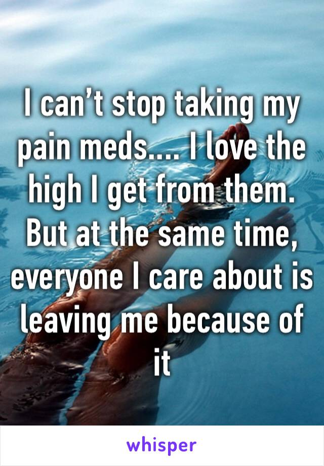 I can't stop taking my pain meds.... I love the high I get from them. But at the same time, everyone I care about is leaving me because of it