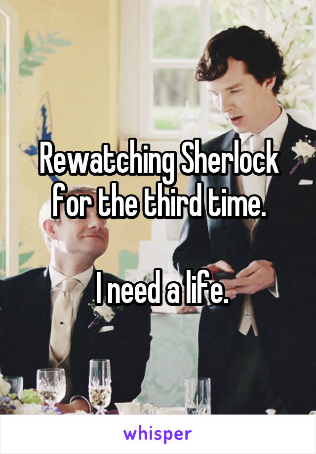 Rewatching Sherlock for the third time.   I need a life.