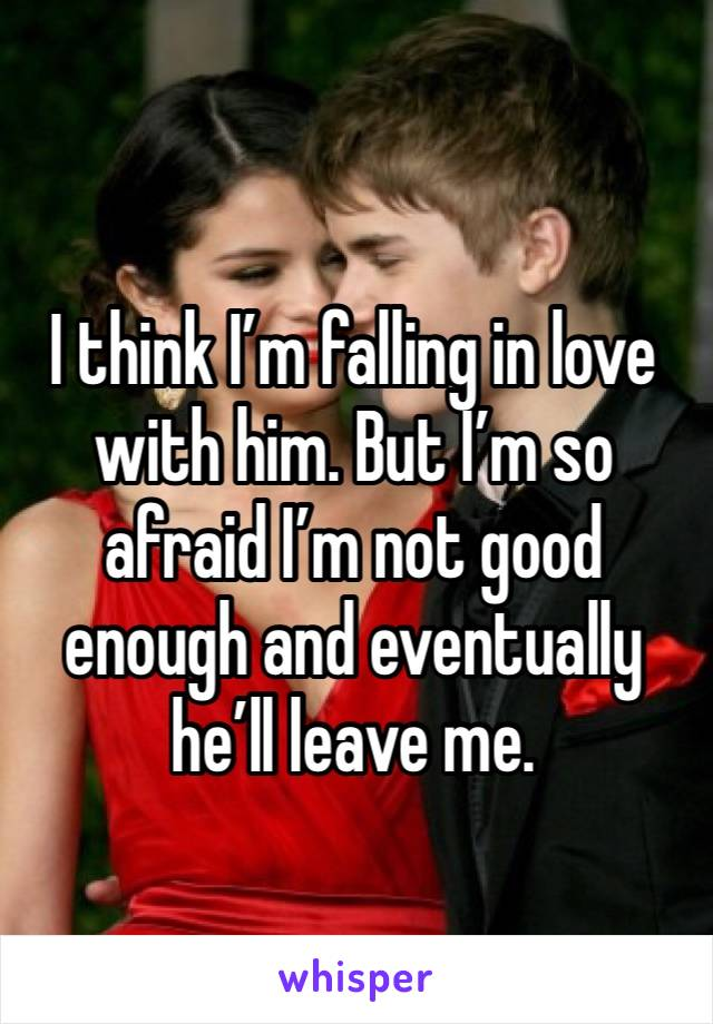 I think I'm falling in love with him. But I'm so afraid I'm not good enough and eventually he'll leave me.