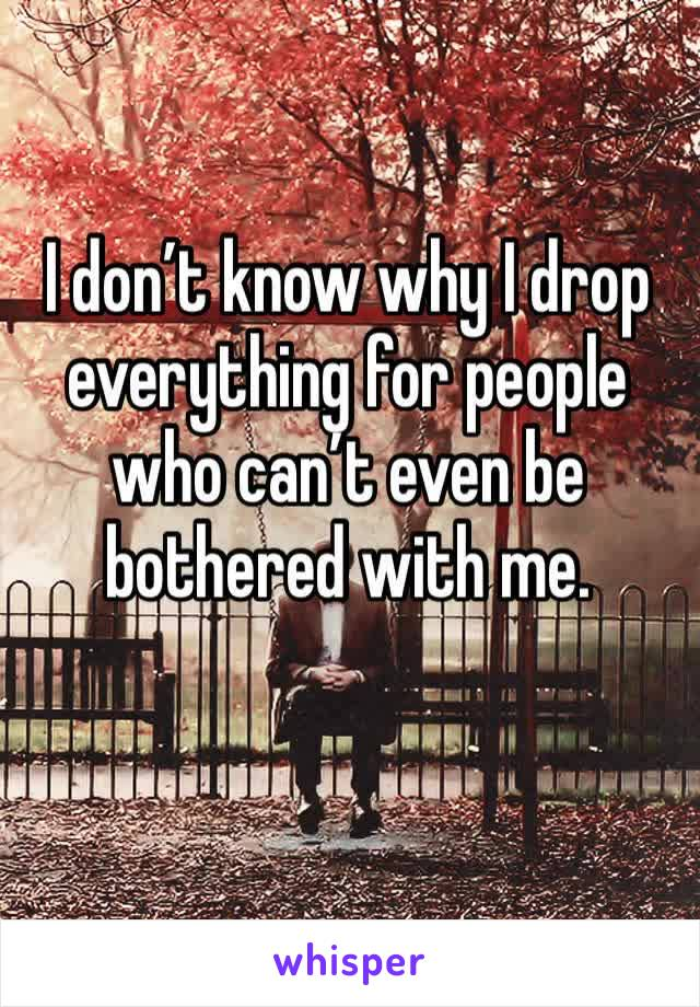 I don't know why I drop everything for people who can't even be bothered with me.