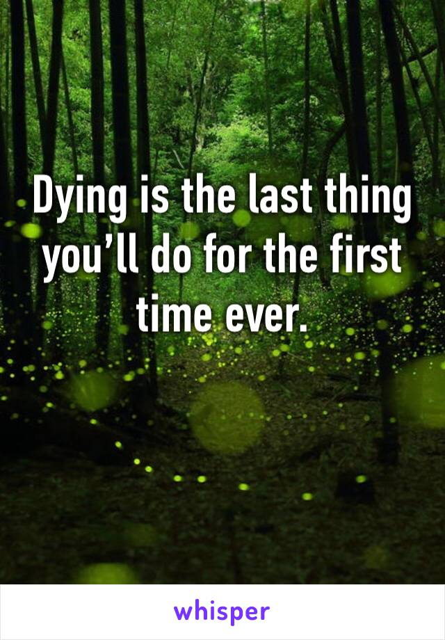 Dying is the last thing you'll do for the first time ever.
