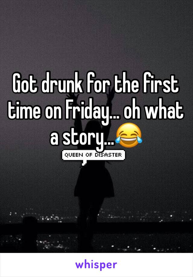 Got drunk for the first time on Friday... oh what a story...😂