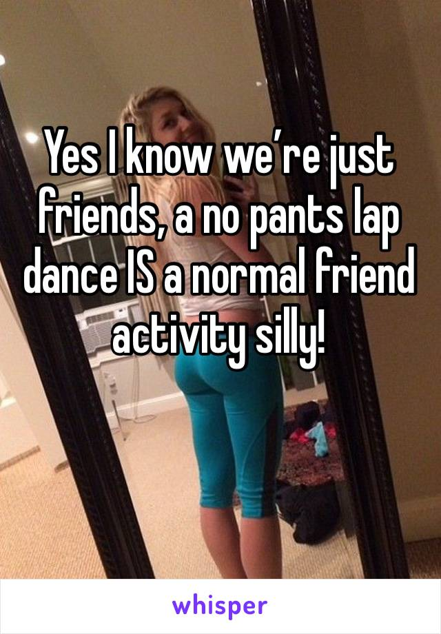 Yes I know we're just friends, a no pants lap dance IS a normal friend activity silly!