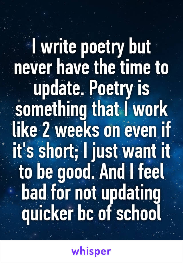 I write poetry but never have the time to update. Poetry is something that I work like 2 weeks on even if it's short; I just want it to be good. And I feel bad for not updating quicker bc of school