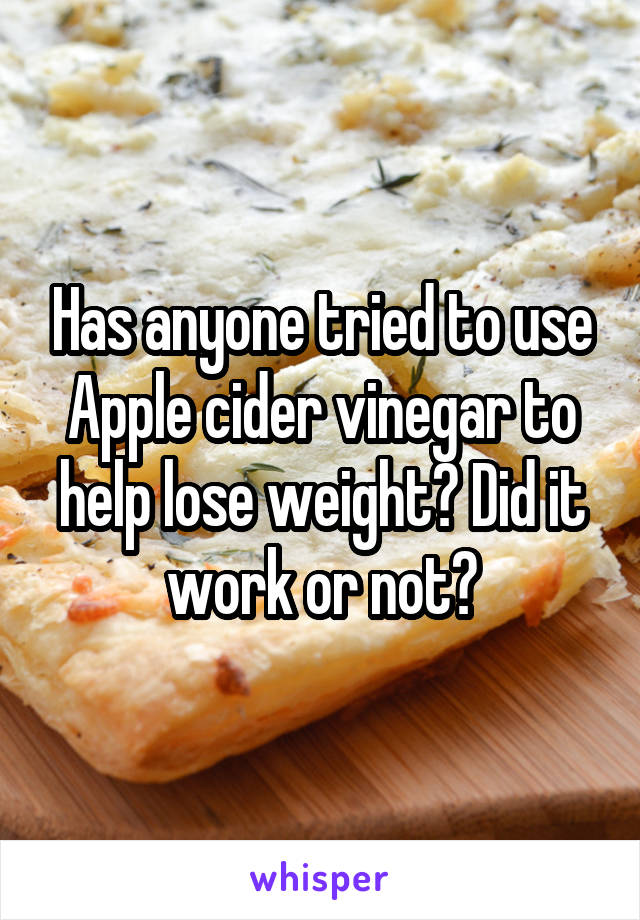 Has anyone tried to use Apple cider vinegar to help lose weight? Did it work or not?