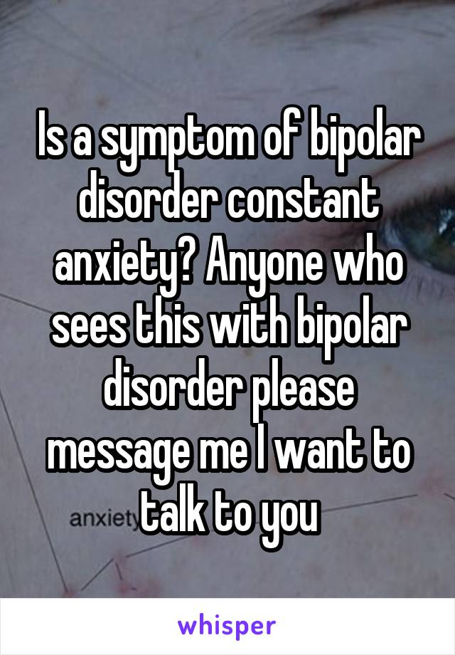 Is a symptom of bipolar disorder constant anxiety? Anyone who sees this with bipolar disorder please message me I want to talk to you