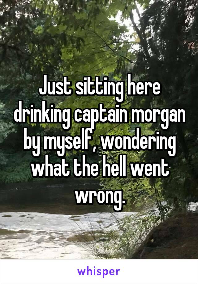Just sitting here drinking captain morgan by myself, wondering what the hell went wrong.