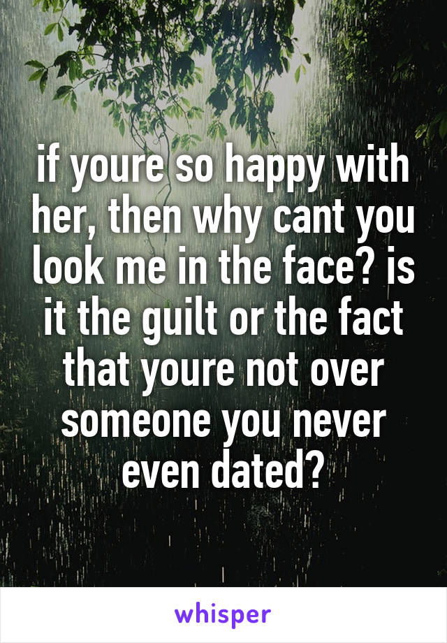 if youre so happy with her, then why cant you look me in the face? is it the guilt or the fact that youre not over someone you never even dated?