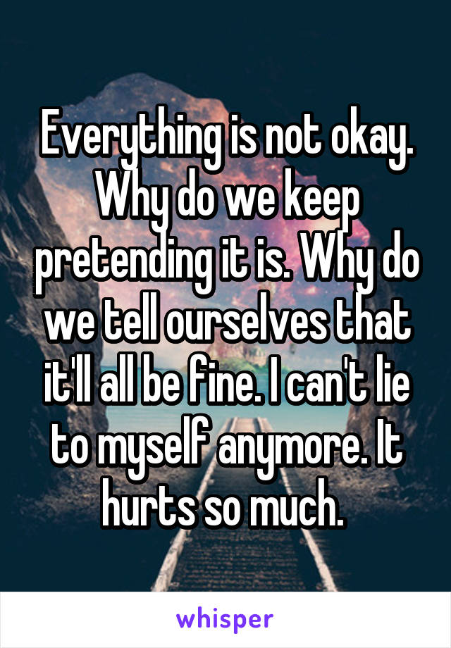 Everything is not okay. Why do we keep pretending it is. Why do we tell ourselves that it'll all be fine. I can't lie to myself anymore. It hurts so much.