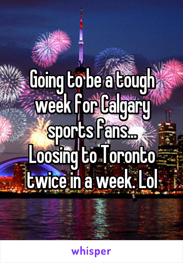 Going to be a tough week for Calgary sports fans... Loosing to Toronto twice in a week. Lol